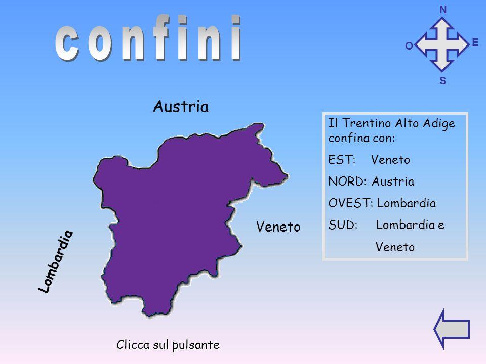 Il Trentino Alto Adige confina con: EST: Veneto NORD: Austria OVEST: Lombardia SUD: Lombardia e Veneto Austria Lombardia Veneto N O S E Clicca sul pulsante