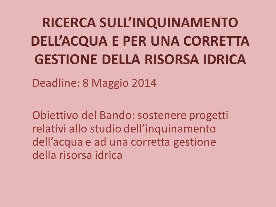 RICERCA SULL'INQUINAMENTO DELL'ACQUA E PER UNA CORRETTA GESTIONE DELLA RISORSA IDRICA Deadline: 8 Maggio 2014 Obiettivo del Bando: sostenere progetti