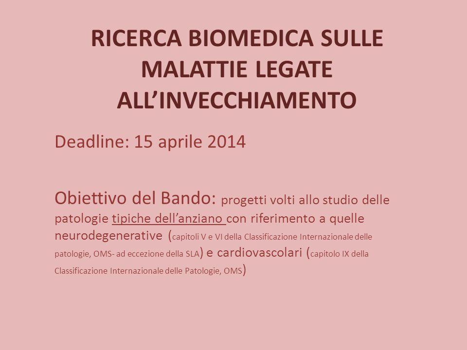 RICERCA BIOMEDICA SULLE MALATTIE LEGATE ALL'INVECCHIAMENTO Deadline: 15 aprile 2014 Obiettivo del Bando: progetti volti allo studio delle patologie ti