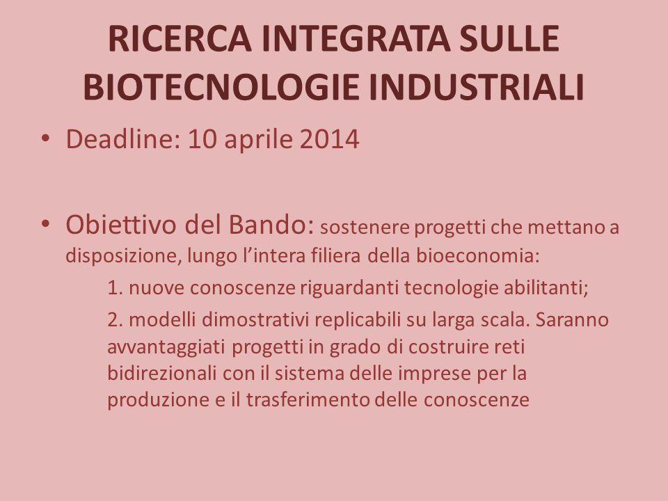 RICERCA INTEGRATA SULLE BIOTECNOLOGIE INDUSTRIALI Deadline: 10 aprile 2014 Obiettivo del Bando: sostenere progetti che mettano a disposizione, lungo l