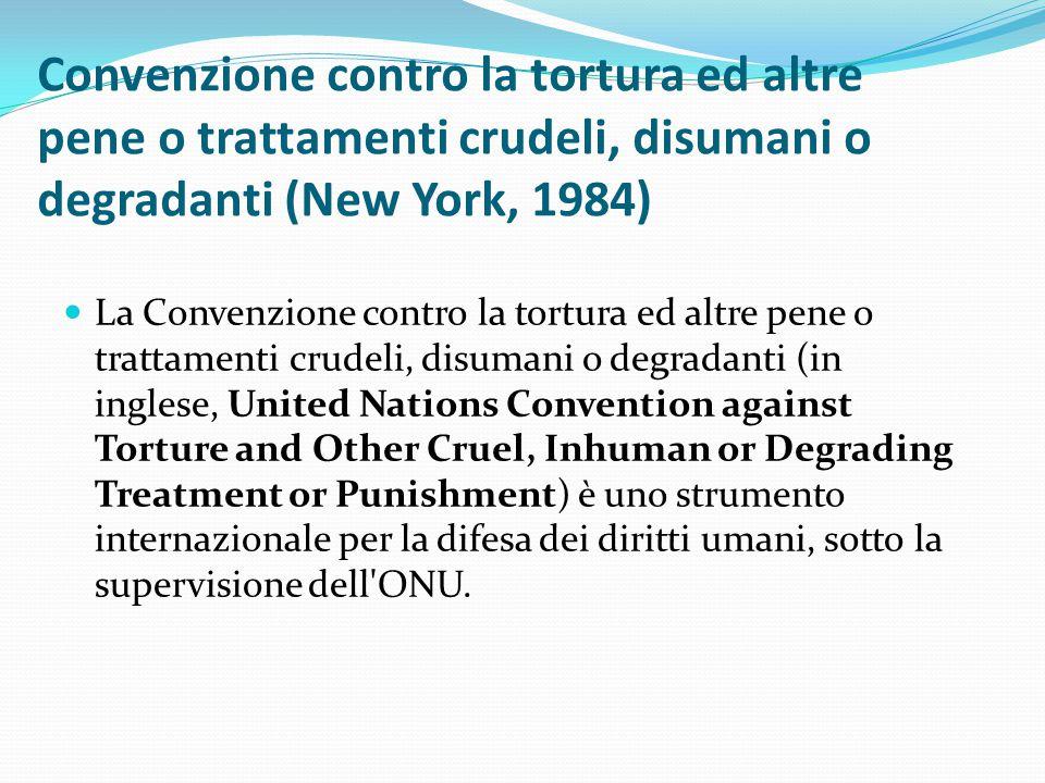 Convenzione contro la tortura ed altre pene o trattamenti crudeli, disumani o degradanti (New York, 1984) La Convenzione contro la tortura ed altre pe