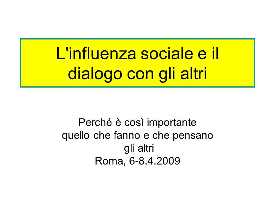 L'influenza sociale e il dialogo con gli altri Perché è così importante quello che fanno e che pensano gli altri Roma, 6-8.4.2009