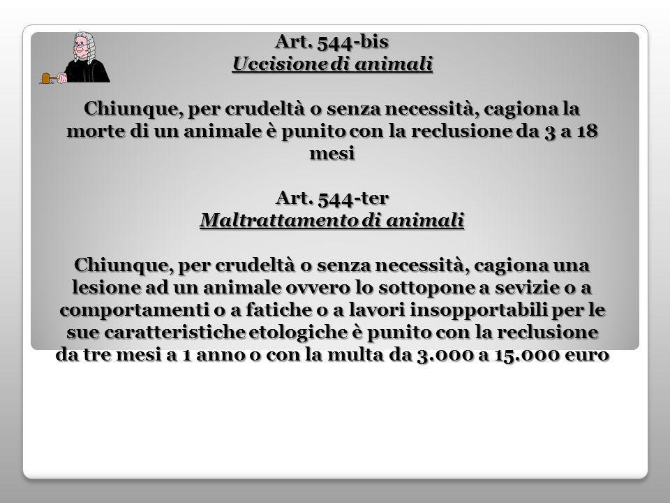 Art. 544-bis Uccisione di animali Chiunque, per crudeltà o senza necessità, cagiona la morte di un animale è punito con la reclusione da 3 a 18 mesi A