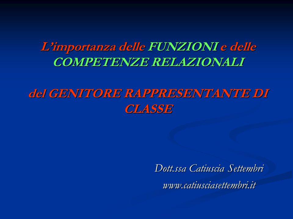 L'importanza delle FUNZIONI e delle COMPETENZE RELAZIONALI del GENITORE RAPPRESENTANTE DI CLASSE Dott.ssa Catiuscia Settembri www.catiusciasettembri.i