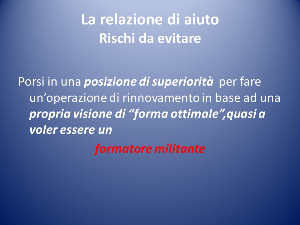 La relazione di aiuto Rischi da evitare Porsi in una posizione di superiorità per fare un'operazione di rinnovamento in base ad una propria visione di