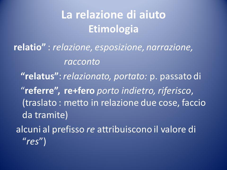 """La relazione di aiuto Etimologia relatio"""" : relazione, esposizione, narrazione, racconto """"relatus"""": relazionato, portato: p. passato di """"referre"""", re+"""