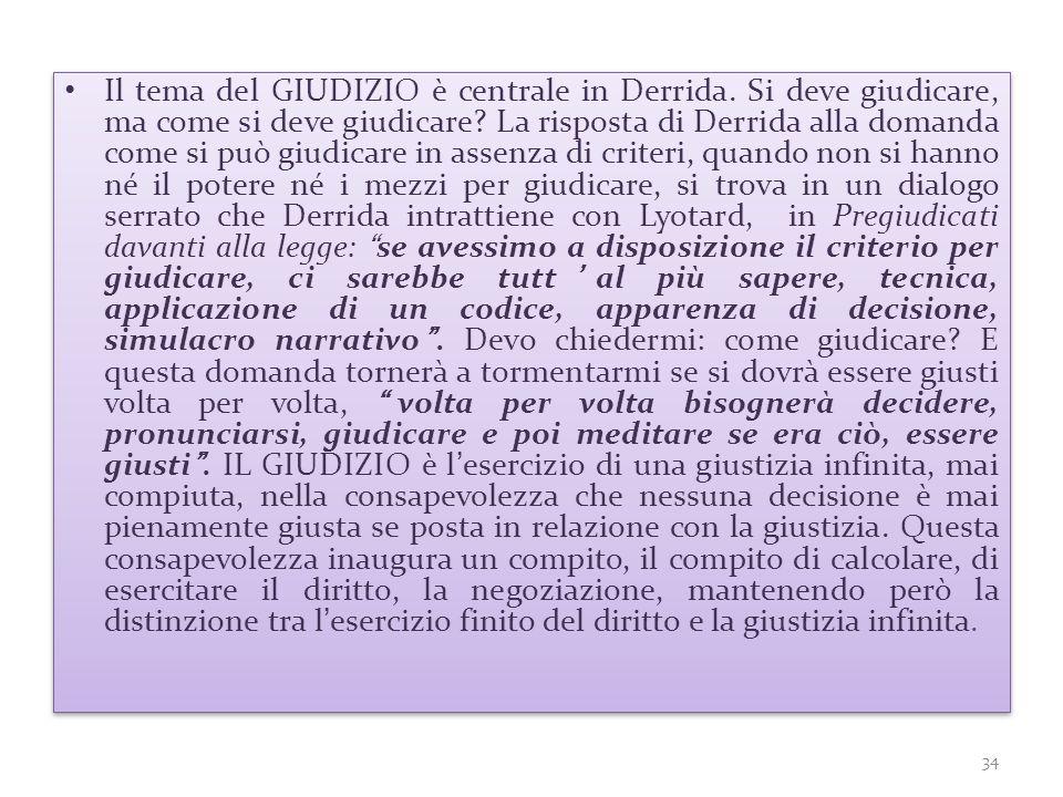 Il tema del GIUDIZIO è centrale in Derrida. Si deve giudicare, ma come si deve giudicare? La risposta di Derrida alla domanda come si può giudicare in