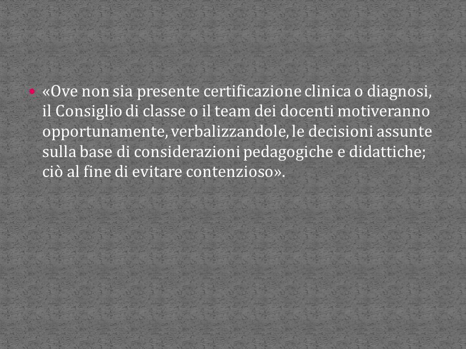 «Ove non sia presente certificazione clinica o diagnosi, il Consiglio di classe o il team dei docenti motiveranno opportunamente, verbalizzandole, le