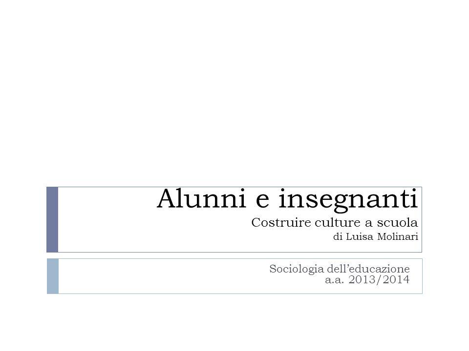 Alunni e insegnanti Costruire culture a scuola di Luisa Molinari Sociologia dell'educazione a.a. 2013/2014