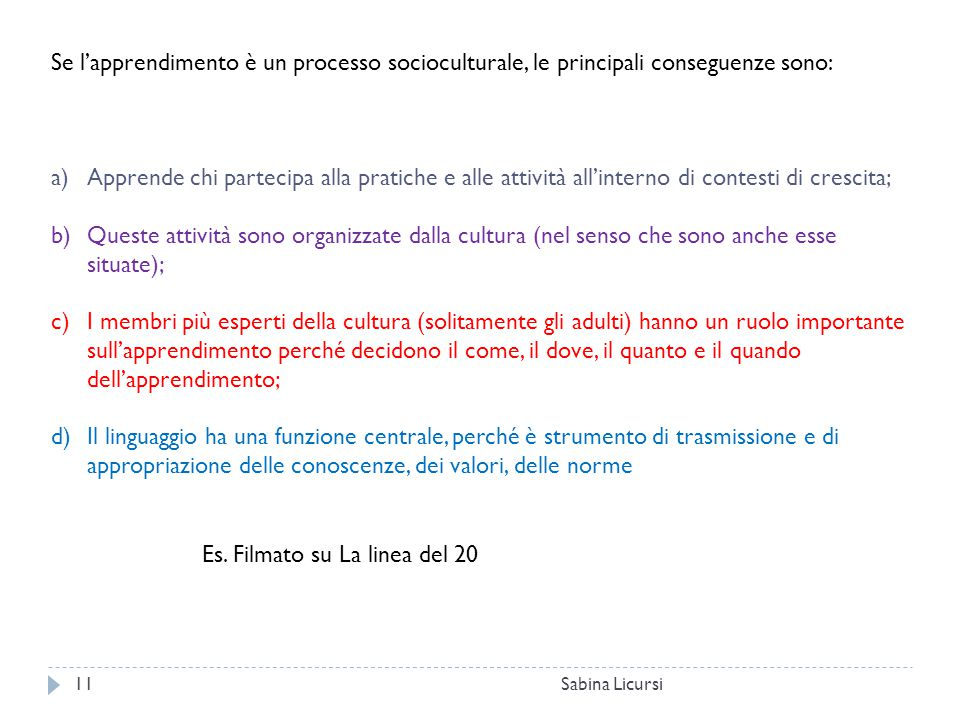 Sabina Licursi11 Se l'apprendimento è un processo socioculturale, le principali conseguenze sono: a)Apprende chi partecipa alla pratiche e alle attivi