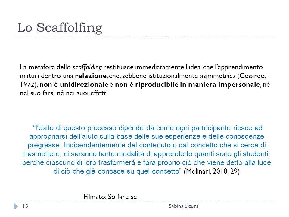 Lo Scaffolfing Sabina Licursi13 La metafora dello scaffolding restituisce immediatamente l'idea che l'apprendimento maturi dentro una relazione, che,
