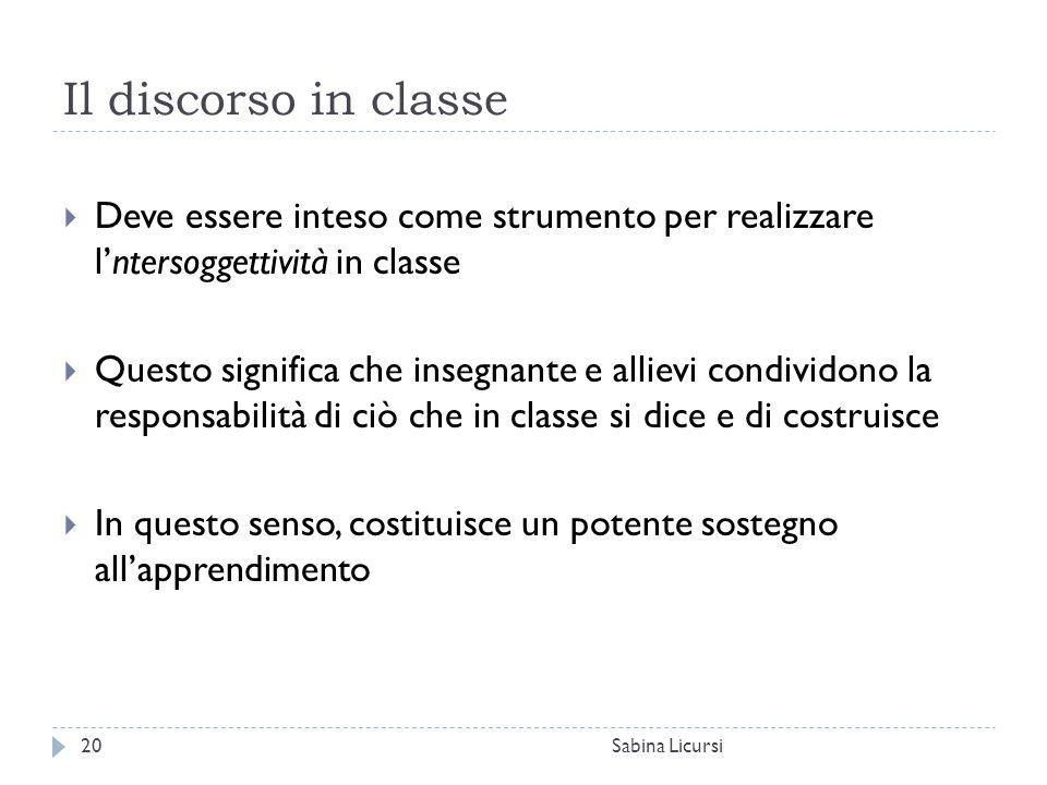 Il discorso in classe Sabina Licursi20  Deve essere inteso come strumento per realizzare l'ntersoggettività in classe  Questo significa che insegnan