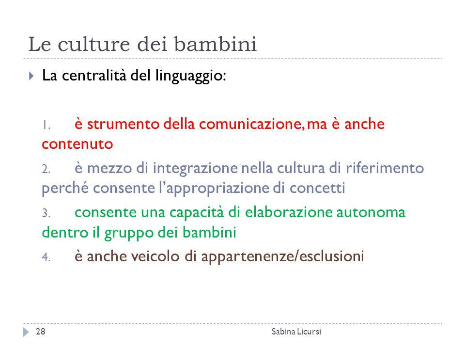 Le culture dei bambini Sabina Licursi28  La centralità del linguaggio: 1. è strumento della comunicazione, ma è anche contenuto 2. è mezzo di integra