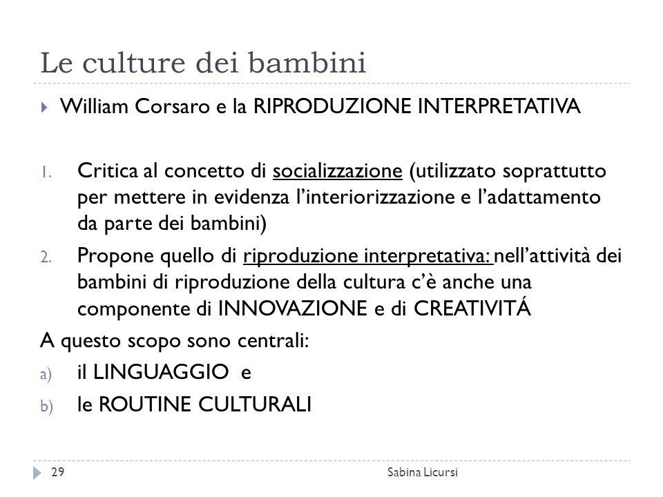 Le culture dei bambini Sabina Licursi29  William Corsaro e la RIPRODUZIONE INTERPRETATIVA 1. Critica al concetto di socializzazione (utilizzato sopra