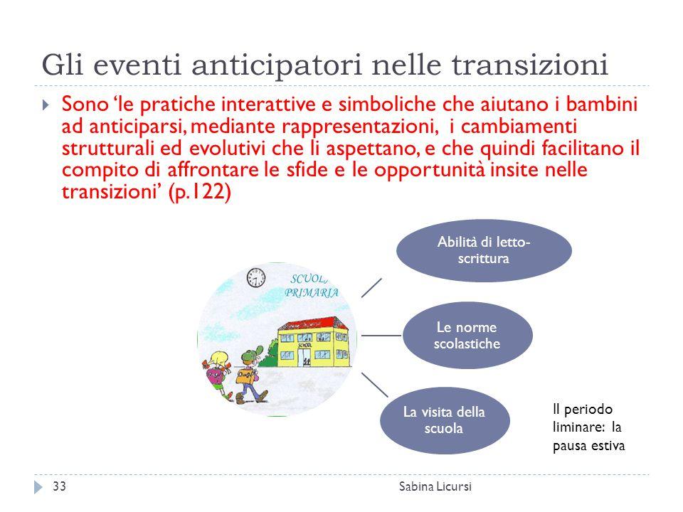 Gli eventi anticipatori nelle transizioni Sabina Licursi33  Sono 'le pratiche interattive e simboliche che aiutano i bambini ad anticiparsi, mediante