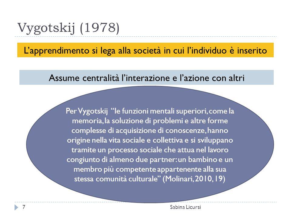 Vygotskij (1978) Sabina Licursi7 L'apprendimento si lega alla società in cui l'individuo è inserito Assume centralità l'interazione e l'azione con alt