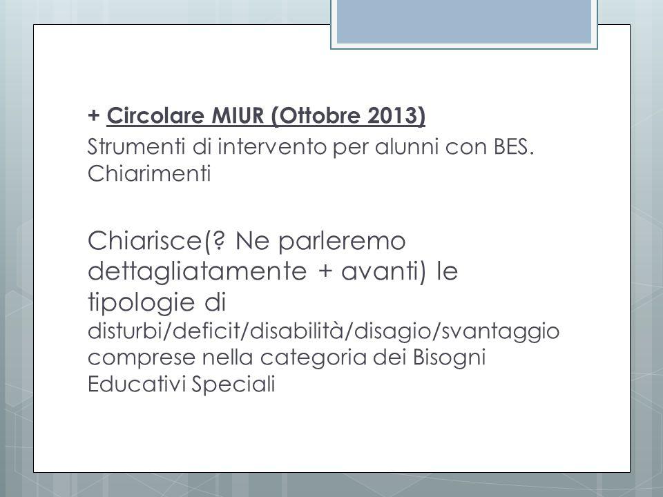 + Circolare MIUR (Ottobre 2013) Strumenti di intervento per alunni con BES. Chiarimenti Chiarisce(? Ne parleremo dettagliatamente + avanti) le tipolog