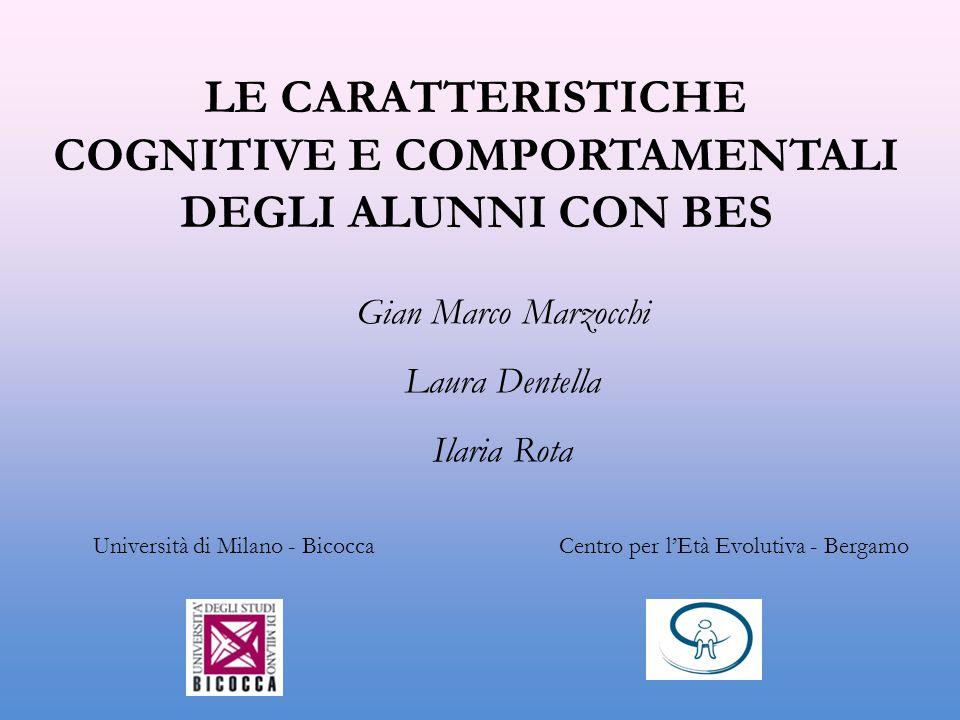 LE CARATTERISTICHE COGNITIVE E COMPORTAMENTALI DEGLI ALUNNI CON BES Gian Marco Marzocchi Laura Dentella Ilaria Rota Università di Milano - Bicocca Cen