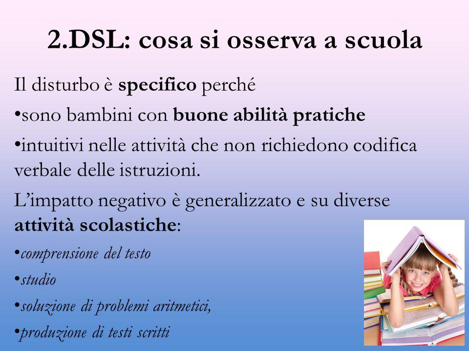 2.DSL: cosa si osserva a scuola Il disturbo è specifico perché sono bambini con buone abilità pratiche intuitivi nelle attività che non richiedono codifica verbale delle istruzioni.