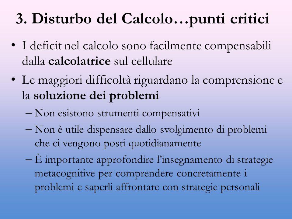 3. Disturbo del Calcolo…punti critici I deficit nel calcolo sono facilmente compensabili dalla calcolatrice sul cellulare Le maggiori difficoltà rigua