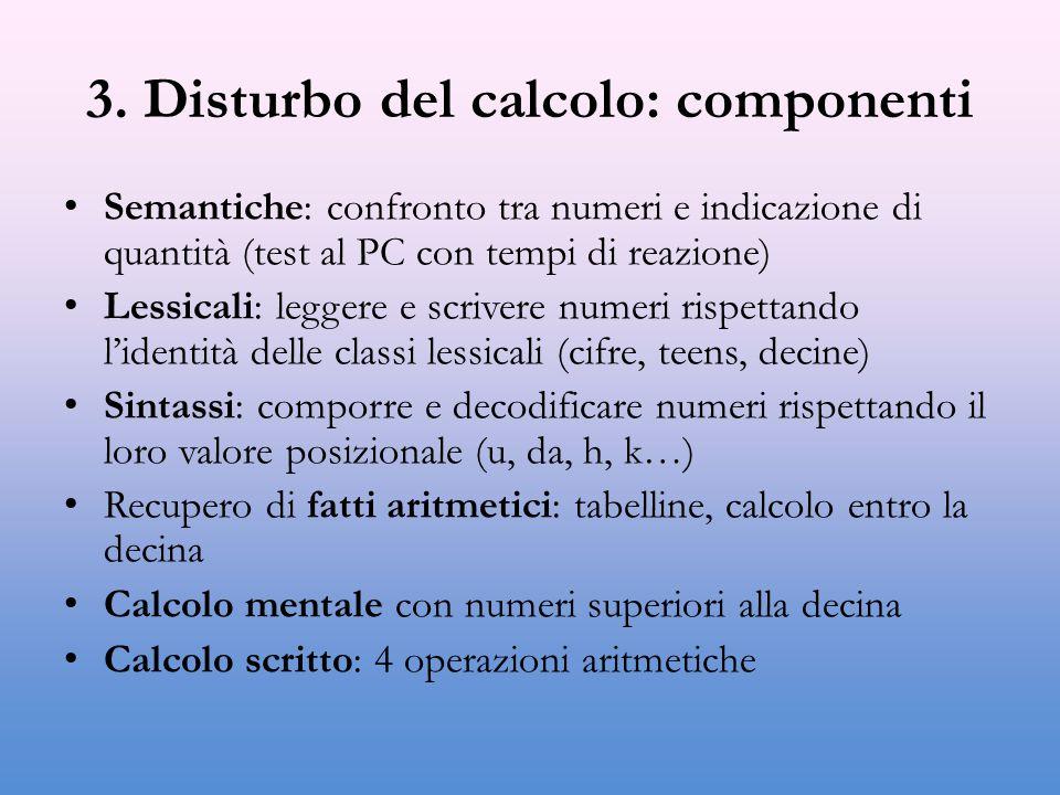 3. Disturbo del calcolo: componenti Semantiche: confronto tra numeri e indicazione di quantità (test al PC con tempi di reazione) Lessicali: leggere e