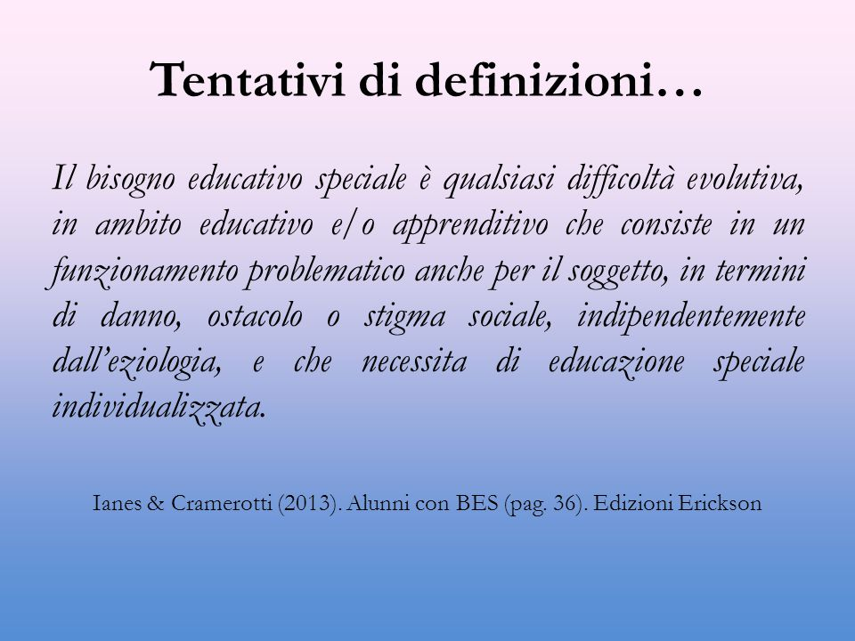 Tentativi di definizioni… Il bisogno educativo speciale è qualsiasi difficoltà evolutiva, in ambito educativo e/o apprenditivo che consiste in un funzionamento problematico anche per il soggetto, in termini di danno, ostacolo o stigma sociale, indipendentemente dall'eziologia, e che necessita di educazione speciale individualizzata.