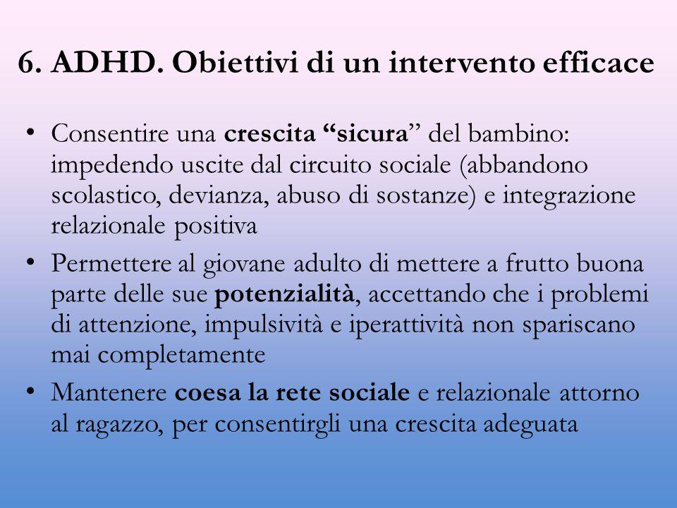 """6. ADHD. Obiettivi di un intervento efficace Consentire una crescita """"sicura"""" del bambino: impedendo uscite dal circuito sociale (abbandono scolastico"""