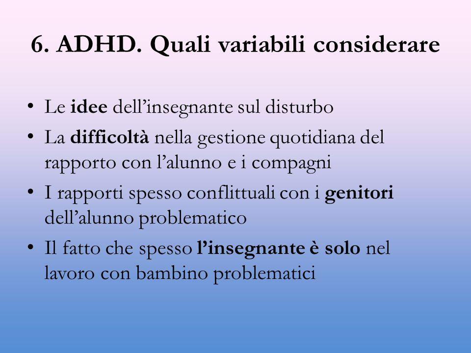 6. ADHD. Quali variabili considerare Le idee dell'insegnante sul disturbo La difficoltà nella gestione quotidiana del rapporto con l'alunno e i compag
