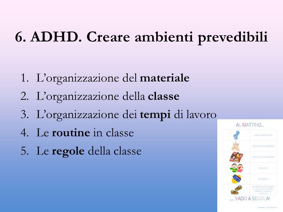 6. ADHD. Creare ambienti prevedibili 1.L'organizzazione del materiale 2.L'organizzazione della classe 3.L'organizzazione dei tempi di lavoro 4.Le rout