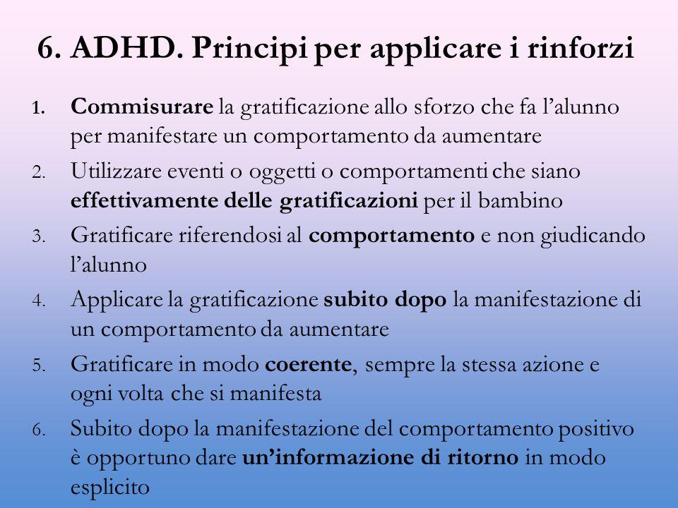 6. ADHD. Principi per applicare i rinforzi 1. Commisurare la gratificazione allo sforzo che fa l'alunno per manifestare un comportamento da aumentare