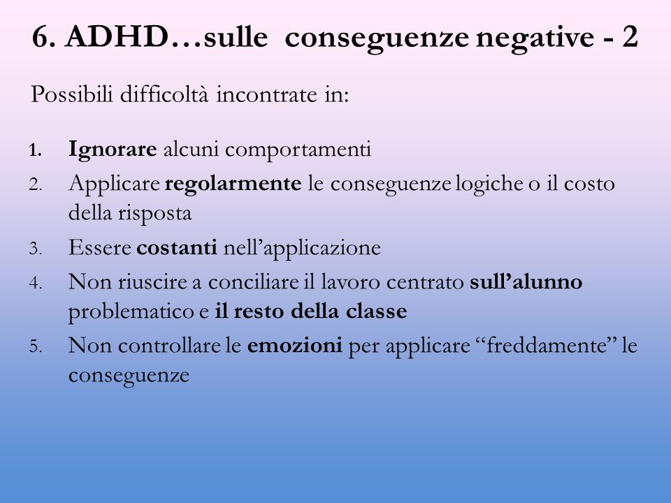 6. ADHD…sulle conseguenze negative - 2 1. Ignorare alcuni comportamenti 2. Applicare regolarmente le conseguenze logiche o il costo della risposta 3.