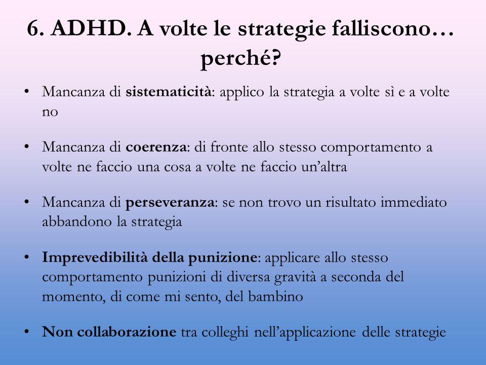 6. ADHD. A volte le strategie falliscono… perché? Mancanza di sistematicità: applico la strategia a volte sì e a volte no Mancanza di coerenza: di fro