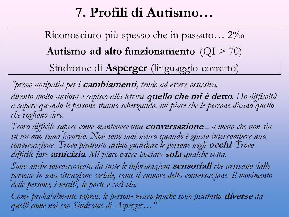 """7. Profili di Autismo… Riconosciuto più spesso che in passato… 2‰ Autismo ad alto funzionamento (QI > 70) Sindrome di Asperger (linguaggio corretto) """""""