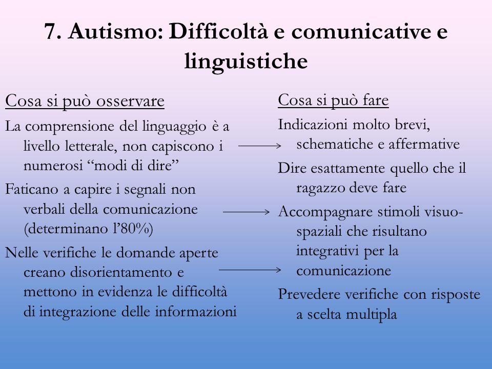 7. Autismo: Difficoltà e comunicative e linguistiche Cosa si può osservare La comprensione del linguaggio è a livello letterale, non capiscono i numer