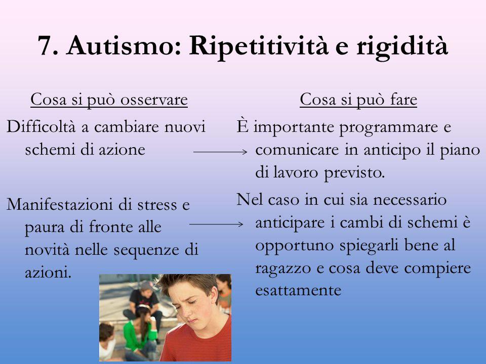 7. Autismo: Ripetitività e rigidità Cosa si può osservare Difficoltà a cambiare nuovi schemi di azione Manifestazioni di stress e paura di fronte alle