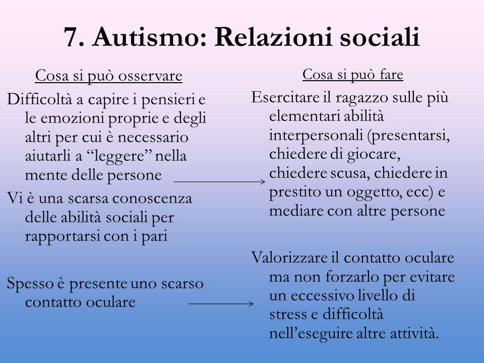 7. Autismo: Relazioni sociali Cosa si può osservare Difficoltà a capire i pensieri e le emozioni proprie e degli altri per cui è necessario aiutarli a