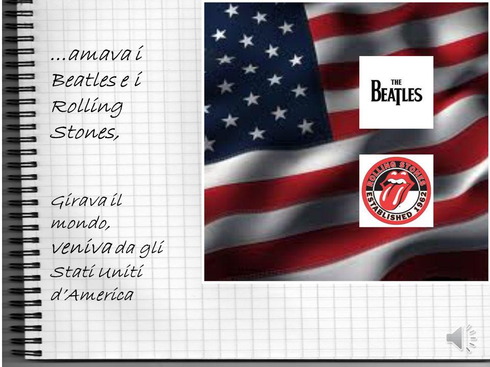 …amava i Beatles e i Rolling Stones, Girava il mondo, veniva da gli Stati Uniti d'America