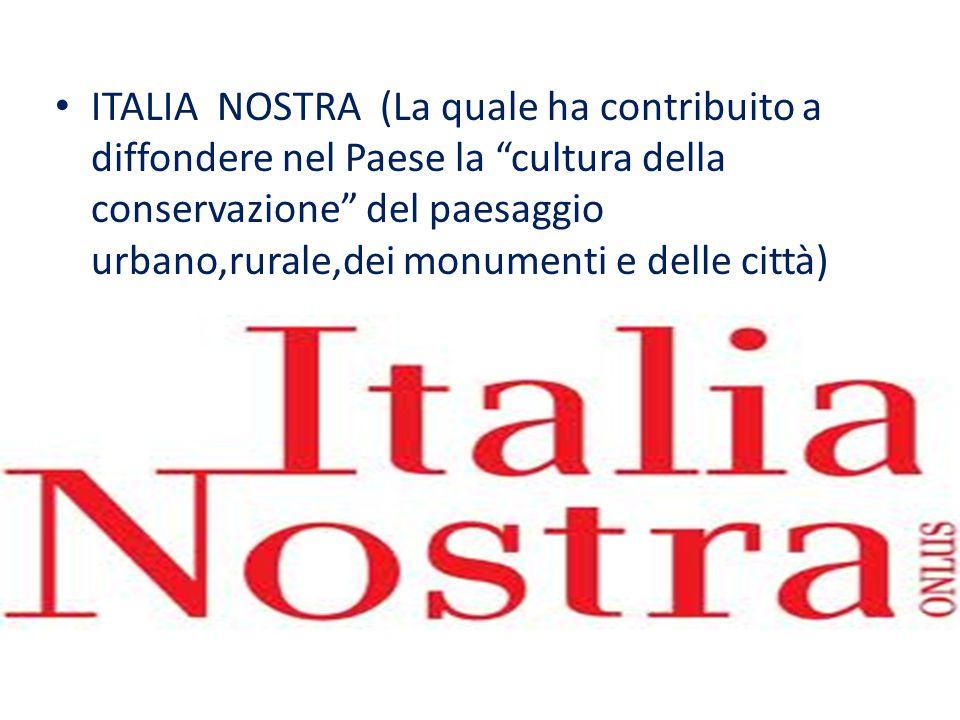 """ITALIA NOSTRA (La quale ha contribuito a diffondere nel Paese la """"cultura della conservazione"""" del paesaggio urbano,rurale,dei monumenti e delle città"""
