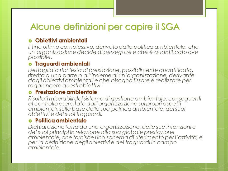 Alcune definizioni per capire il SGA  Obiettivi ambientali Il fine ultimo complessivo, derivato dalla politica ambientale, che un'organizzazione deci
