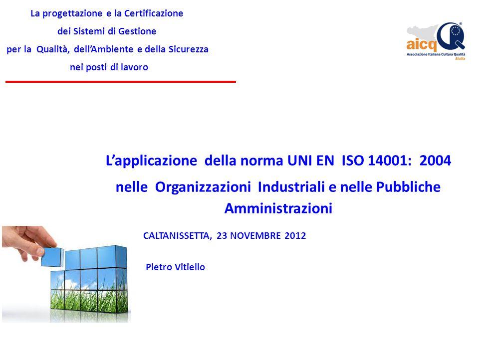 La progettazione e la Certificazione dei Sistemi di Gestione per la Qualità, dell'Ambiente e della Sicurezza nei posti di lavoro L'applicazione della norma UNI EN ISO 14001: 2004 nelle Organizzazioni Industriali e nelle Pubbliche Amministrazioni Pietro Vitiello CALTANISSETTA, 23 NOVEMBRE 2012