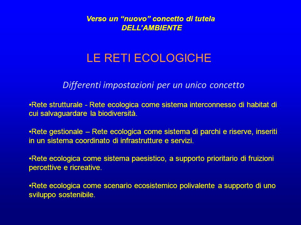 LE RETI ECOLOGICHE Verso un nuovo concetto di tutela DELL'AMBIENTE Differenti impostazioni per un unico concetto Rete strutturale - Rete ecologica come sistema interconnesso di habitat di cui salvaguardare la biodiversità.