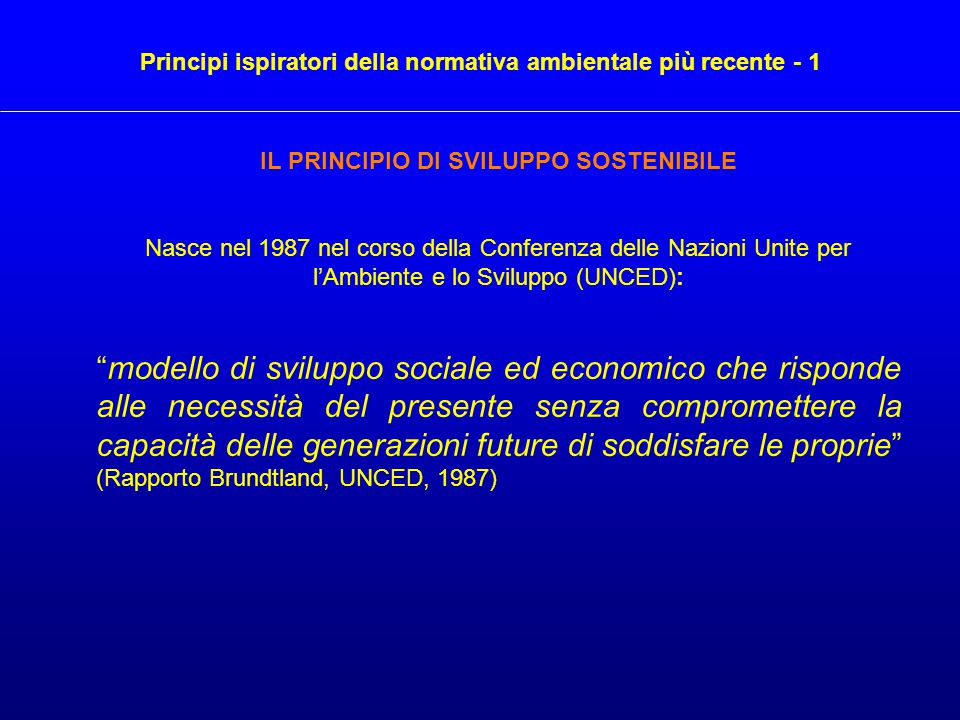 """IL PRINCIPIO DI SVILUPPO SOSTENIBILE Nasce nel 1987 nel corso della Conferenza delle Nazioni Unite per l'Ambiente e lo Sviluppo (UNCED): """"modello di s"""