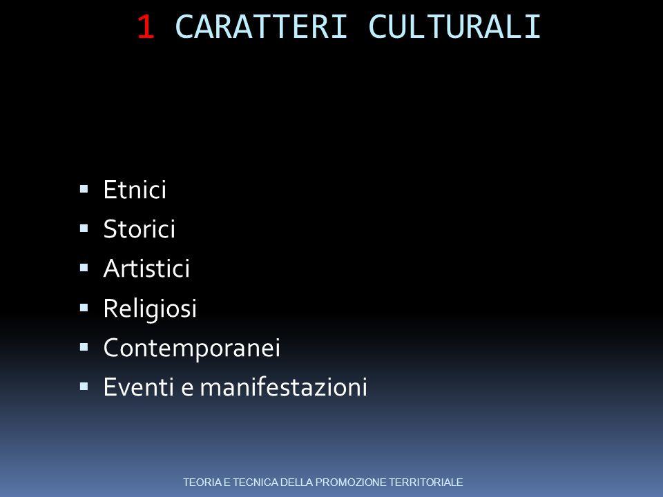 1 CARATTERI CULTURALI  Etnici  Storici  Artistici  Religiosi  Contemporanei  Eventi e manifestazioni TEORIA E TECNICA DELLA PROMOZIONE TERRITORIALE