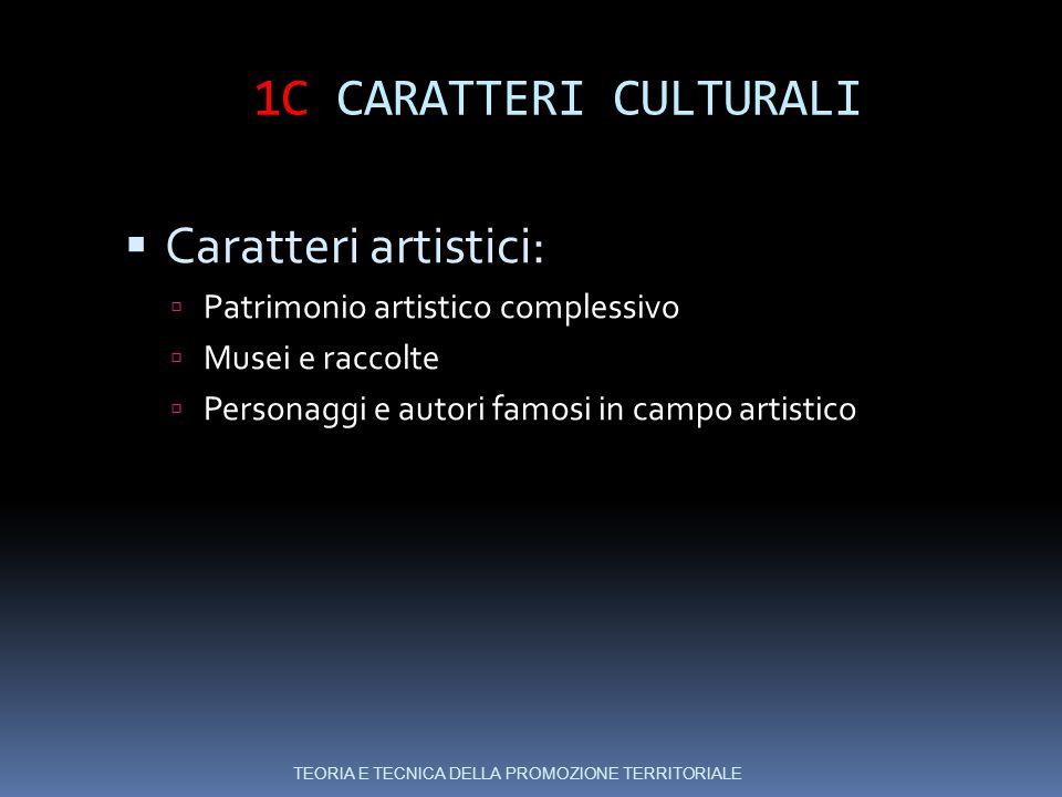 1C CARATTERI CULTURALI  Caratteri artistici:  Patrimonio artistico complessivo  Musei e raccolte  Personaggi e autori famosi in campo artistico TEORIA E TECNICA DELLA PROMOZIONE TERRITORIALE