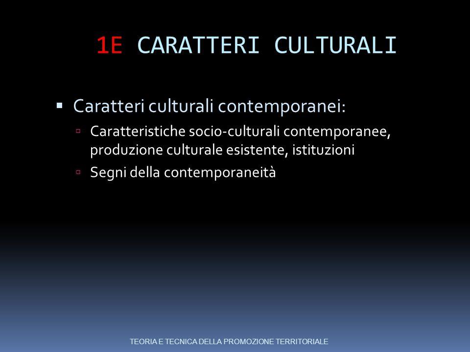 1E CARATTERI CULTURALI  Caratteri culturali contemporanei:  Caratteristiche socio-culturali contemporanee, produzione culturale esistente, istituzioni  Segni della contemporaneità TEORIA E TECNICA DELLA PROMOZIONE TERRITORIALE
