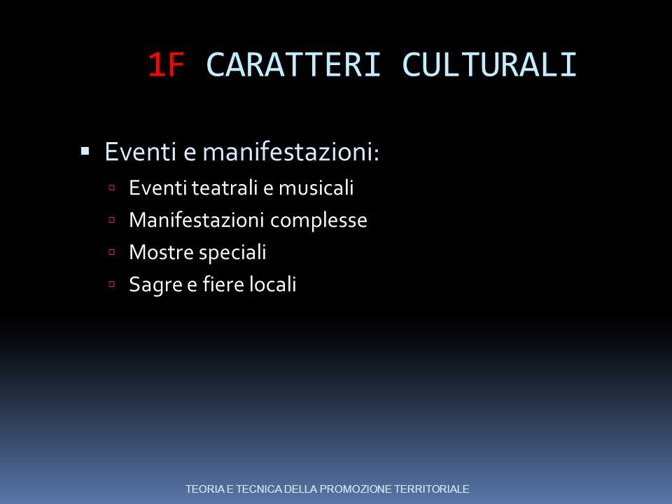 1F CARATTERI CULTURALI  Eventi e manifestazioni:  Eventi teatrali e musicali  Manifestazioni complesse  Mostre speciali  Sagre e fiere locali TEORIA E TECNICA DELLA PROMOZIONE TERRITORIALE