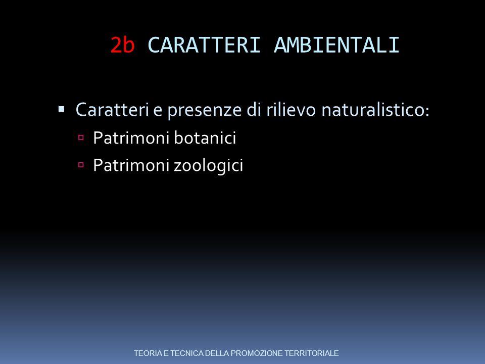 2b CARATTERI AMBIENTALI  Caratteri e presenze di rilievo naturalistico:  Patrimoni botanici  Patrimoni zoologici TEORIA E TECNICA DELLA PROMOZIONE TERRITORIALE