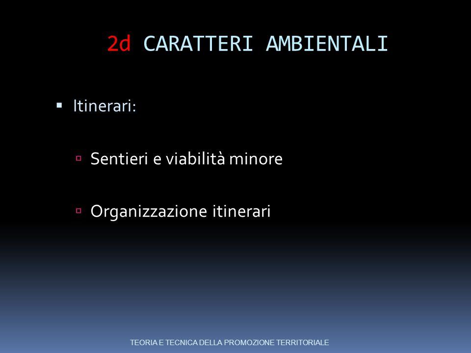 2d CARATTERI AMBIENTALI  Itinerari:  Sentieri e viabilità minore  Organizzazione itinerari TEORIA E TECNICA DELLA PROMOZIONE TERRITORIALE
