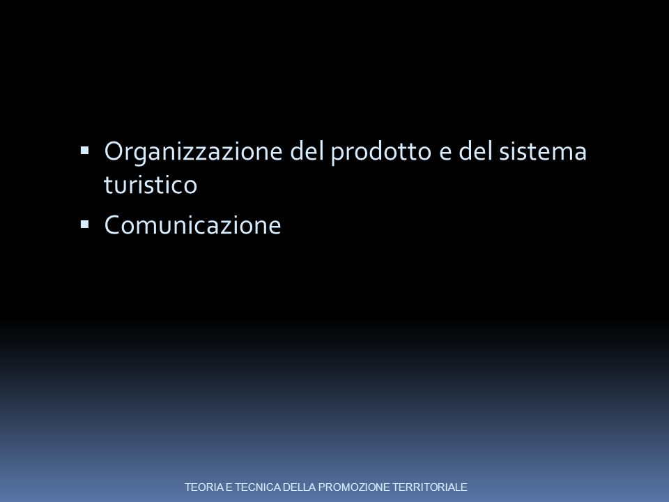  Organizzazione del prodotto e del sistema turistico  Comunicazione TEORIA E TECNICA DELLA PROMOZIONE TERRITORIALE