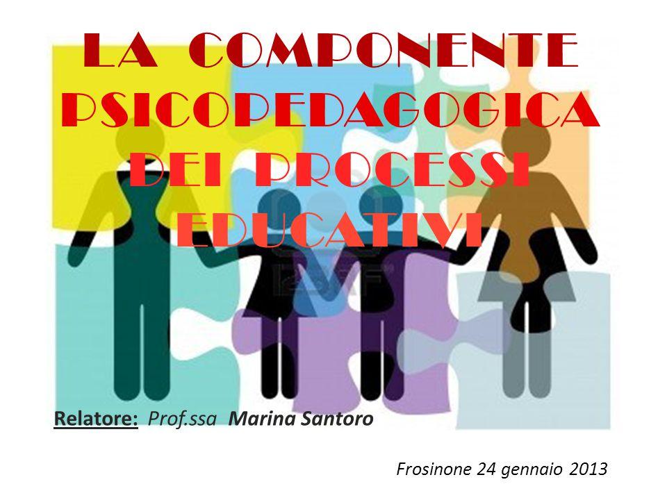 LA COMPONENTE PSICOPEDAGOGICA DEI PROCESSI EDUCATIVI Relatore: Prof.ssa Marina Santoro Frosinone 24 gennaio 2013